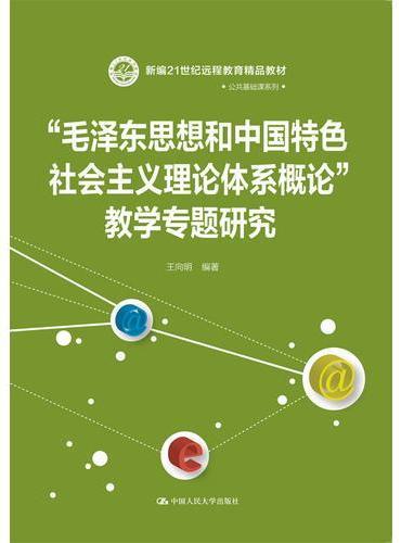 """""""毛泽东思想和中国特色社会主义理论体系概论""""教学专题研究(新编21世纪远程教育精品教材·公共基础课系列)"""