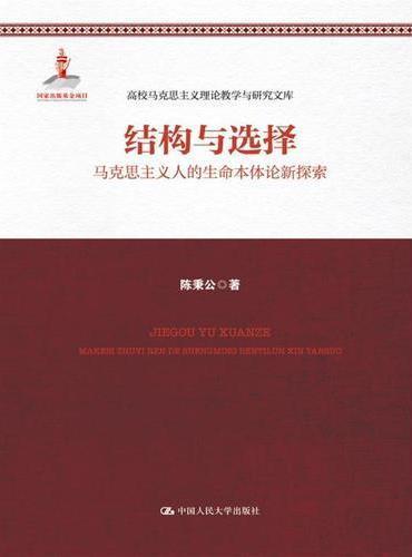 结构与选择——马克思主义人的生命本体论新探索(高校马克思主义理论教学与研究文库;国家出版基金项目)