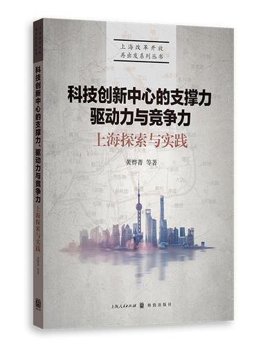 科技创新中心的支撑力、驱动力与竞争力:上海探索与实践(上海改革开放再出发系列丛书)