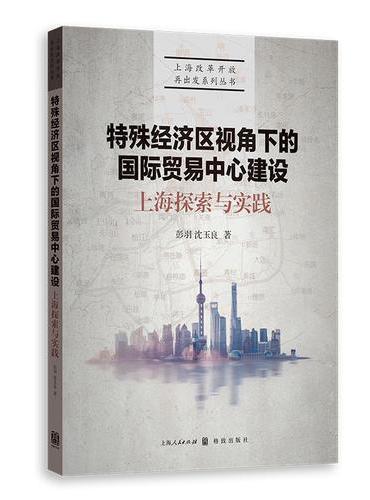 特殊经济区视角下的国际贸易中心建设:上海探索与实践(上海改革开放再出发系列丛书)