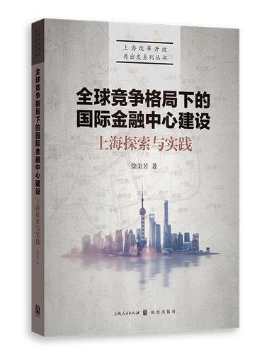 全球竞争格局下的国际金融中心建设:上海探索与实践(上海改革开放再出发系列丛书)