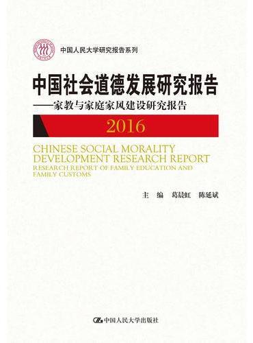 中国社会道德发展研究报告2016——家教与家庭家风建设研究报告(中国人民大学研究报告系列)