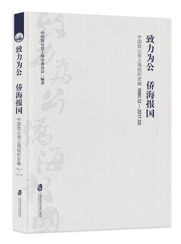 致力为公 侨海报国:中国致公党上海组织史略 (1980.12-2017.03)