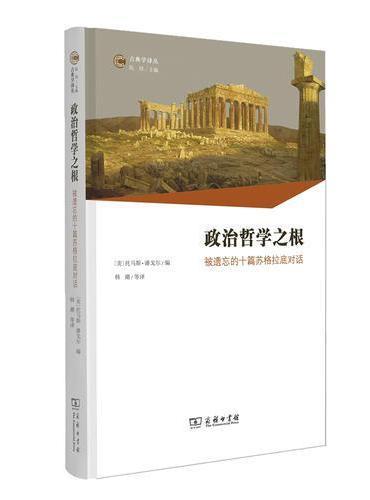 政治哲学之根:被遗忘的十篇苏格拉底对话(古典学译丛)