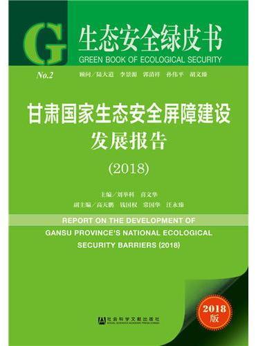 生态安全绿皮书:甘肃国家生态安全屏障建设发展报告(2018)