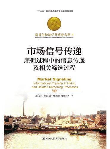 市场信号传递:雇佣过程中的信息传递及相关筛选过程(诺贝尔经济学奖获得者丛书)