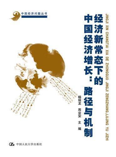 """经济新常态下的中国经济增长:路径与机制(中国经济问题丛书;""""十一五""""国家重点图书出版规划)"""