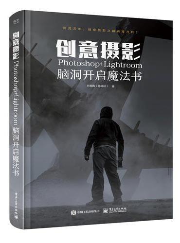 创意摄影: Photoshop+Lightroom脑洞开启魔法书(全彩)