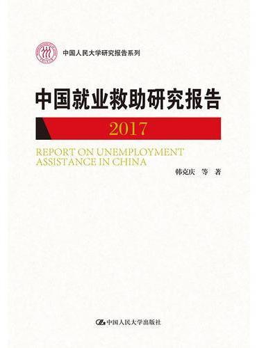 中国就业救助研究报告2017(中国人民大学研究报告系列)