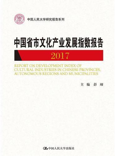 中国省市文化产业发展指数报告2017(中国人民大学研究报告系列)