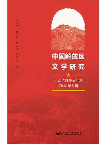 中国解放区文学研究:纪念抗日战争胜利70周年专辑