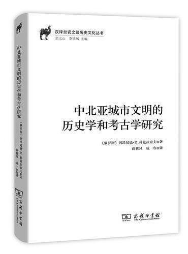 中北亚城市文明的历史学和考古学研究(汉译丝瓷之路历史文化丛书)