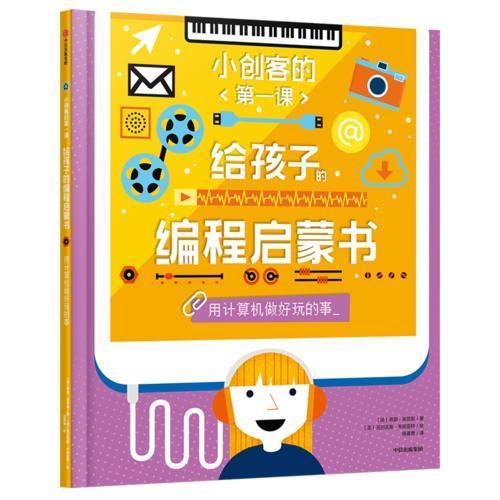 小创客的第一课:给孩子的编程启蒙书.用计算机做好玩的事