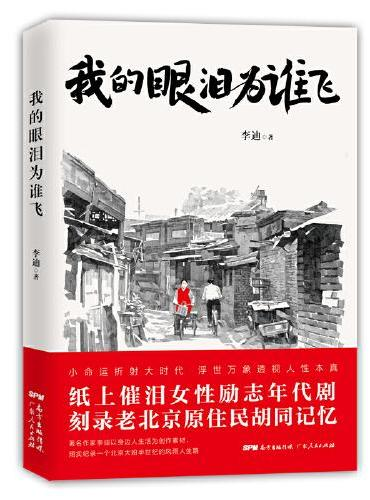 我的眼泪为谁飞(纸上催泪女性励志年代剧,刻录老北京原住民胡同记忆!著名作家李迪以身边人生活为创作素材,翔实记录一个北京大妞半世纪的风雨人生路。)