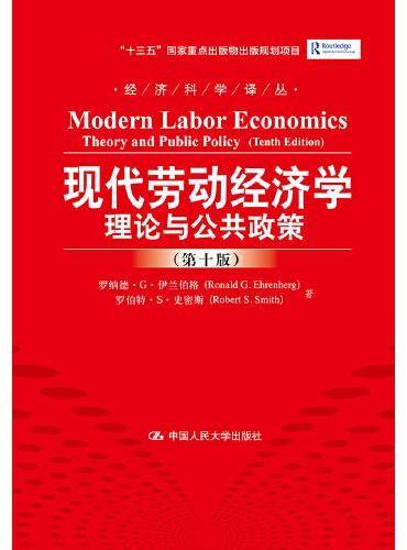 """现代劳动经济学:理论与公共政策(第十版)(经济科学译丛;""""十三五""""国家重点出版物出版规划项目)"""