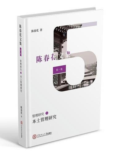 本土管理研究(陈春花文集 第一集 管理研究5 企业管理研究 中国管理实践研究方法论、中国本土企业成长、研究呼吁与引导)