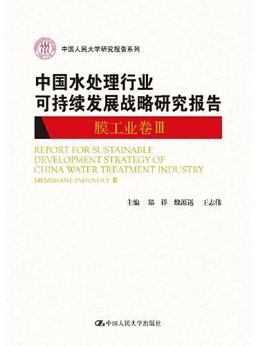 中国水处理行业可持续发展战略研究报告(膜工业卷III)(中国人民大学研究报告系列)