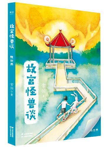 故宫怪兽谈:隐世界(升级版)(《故宫里的大怪兽》作者全新力作,中国孩子自己的哈利波特)