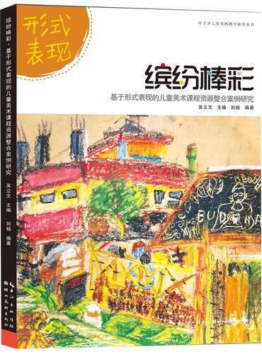 叶子少儿美术网教学指导丛书--缤纷棒彩·基于形式表现的儿童美术课程资源整合案例研究