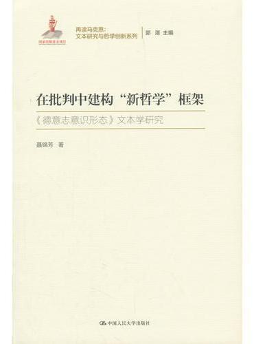 """在批判中建构""""新哲学""""框架(再读马克思:文本研究与哲学创新系列;国家出版基金项目)"""