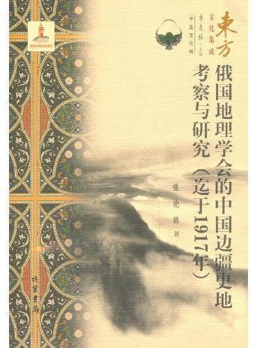 俄国地理学会的中国边疆史地考察与研究(迄于1917年) --东方文化集成