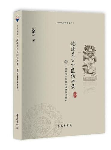 沈谦益古中医传讲录——一位民间中医传承者的医道独白