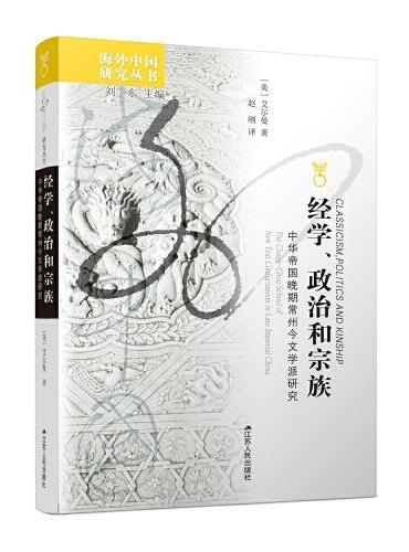 海外中国研究丛书·经学、政治和宗族:中华帝国晚期常州今文学派研究