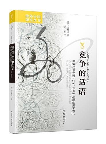 海外中国研究丛书·竞争的话语:明清小说中的正统性、本真性及所生 成之意义
