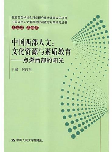 中国西部人文:文化资源与素质教育——点燃西部的阳光(中国公民人文素质现状调查与对策研究丛书)