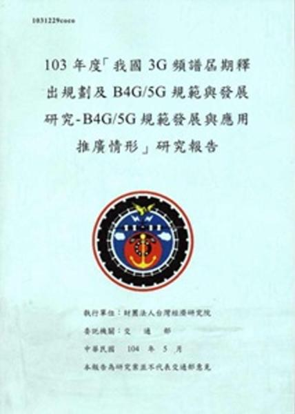 103年度「我國3G頻譜屆期釋出規劃及B4G/5G規範與發展研究- B4G/5G規範發展與應用推廣情形」研究報告