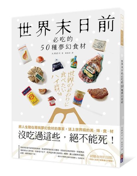 世界末日前必吃的50種夢幻食材:『沒吃過這些,絕不能死!』將人生賭在尋找夢幻逸品的專家送上世界級的美、味、食、材!