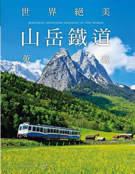 世界絕美山岳鐵道蒐藏:馳騁於山林湖光間的美麗瞬間,撼動人心的絕景之旅!