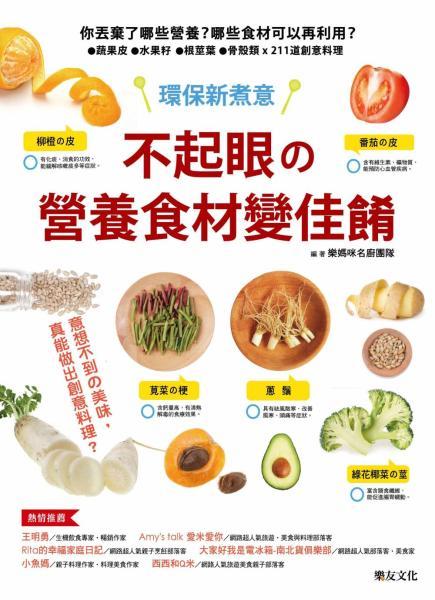 不起眼的營養食材變佳餚:你丟棄了哪些營養·哪些食材可以再利用·蔬果皮.水果籽.根莖葉.骨殼類 x 211道創意料理