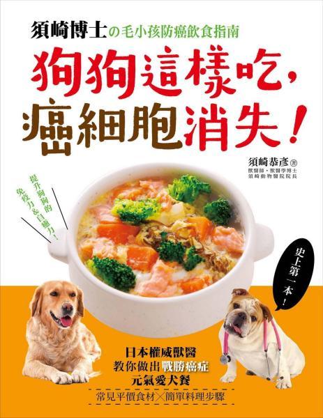 狗狗這樣吃,癌細胞消失!:須崎博士的毛小孩防癌飲食指南·日本權威獸醫教你做出「戰勝癌症」的元氣愛犬餐