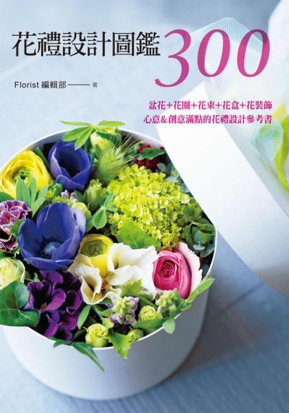 花禮設計圖鑑300:盆花+花圈+花束+花盒+花裝飾·心意&創意滿點的花禮設計參考書
