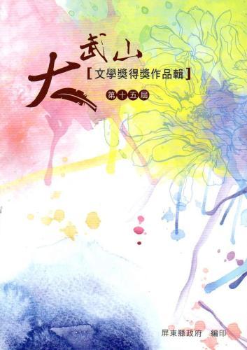 第十五屆大武山文學獎得獎作品輯:屏東縣文化資產叢書359