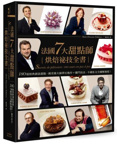 法國7大甜點師烘焙祕技全書:180道經典創意甜點,殿堂級大師夢幻逸作+獨門技法,不藏私完全圖解親授!
