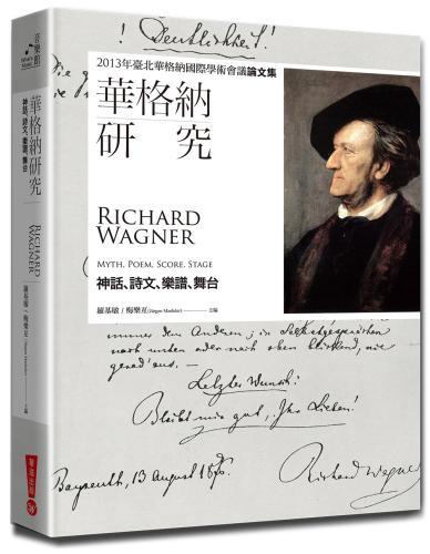 華格納研究:神話、詩文、樂譜、舞台-2013年臺北華格納國際學術會議論文集
