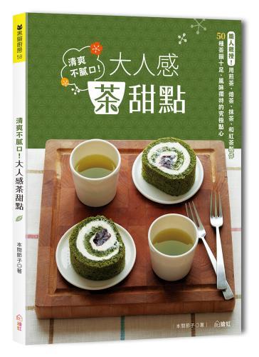清爽不膩口!大人感茶甜點 :職人親授!用煎茶、焙茶、抹茶、和紅茶製作 50種茶韻十足、風味獨特的究極點心