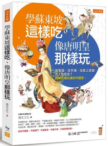 學蘇東坡這樣吃、像唐明皇那樣玩:沒電腦、沒手機、沒線上遊戲, 古人怎麼活?圖解吃喝玩樂的中國史。